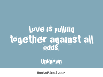 Unknown picture quotes - Love is pulling together against all odds. - Love quotes