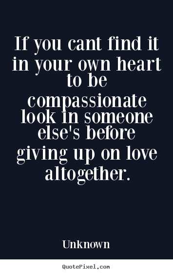 Quotes about love - If you cant find it in your own heart to be compassionate look..