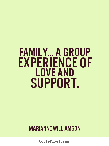 Marianne Williamson picture quotes - Family... a group experience of love and.. - Love quote