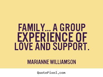 Make picture quotes about love - Family... a group experience of love and support.