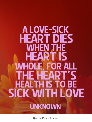 A love-sick heart dies when the heart is whole, for all.. Unknown top love quote