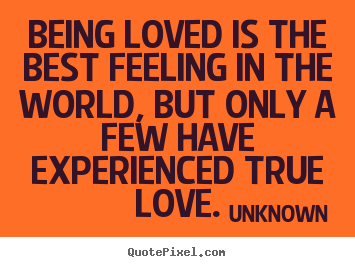 Being loved is the best feeling in the world, but only a few.. Unknown greatest love quotes