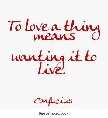 Sayings about love - To love a thing means wanting it to live.