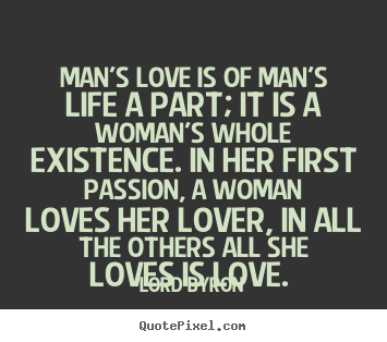 Love sayings - Man's love is of man's life a part; it is a woman's..