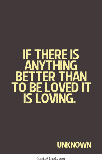 Unknown picture quote - If there is anything better than to be loved it is loving... - Love quotes