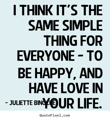 Quote about love - I think it's the same simple thing for everyone - to..