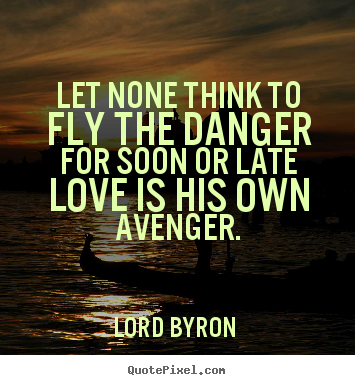Quotes about love - Let none think to fly the danger for soon or late..
