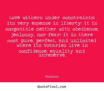 Quote about love - Love withers under constraints: its very essence is liberty:..