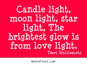 Candle light, moon light, star light, the brightest glow is from.. Terri Guillemets best love quotes