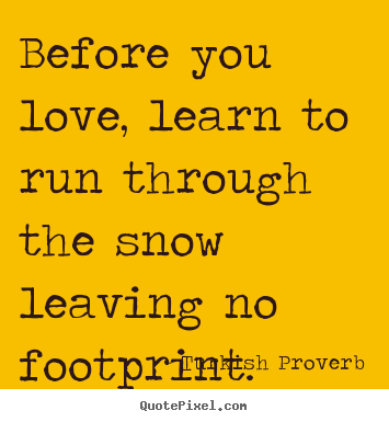 Before you love, learn to run through the snow leaving.. Turkish Proverb good love quotes