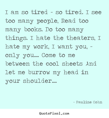 Love quotes - I am so tired - so tired. i see too many people, read too many books...