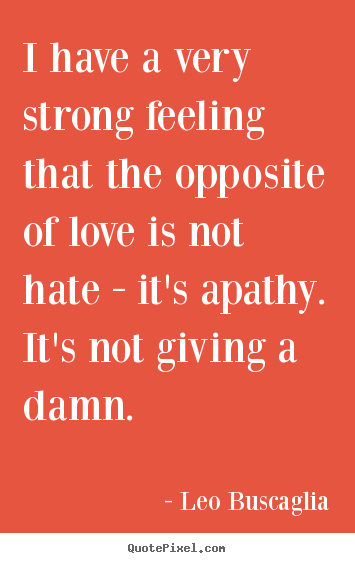 Create custom picture quotes about love - I have a very strong feeling that the opposite of love is not hate -..