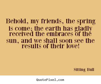 Behold, my friends, the spring is come; the earth has gladly.. Sitting Bull  love quote