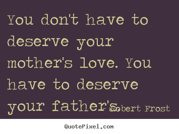 Love quotes - You don't have to deserve your mother's love...
