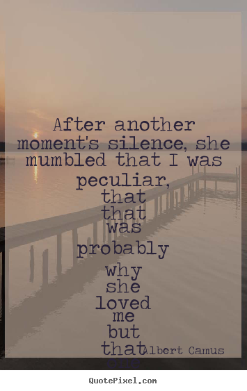 After another moment's silence, she mumbled that i was peculiar,.. Albert Camus great love quote