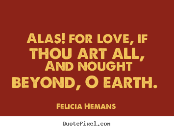 Felicia Hemans picture quotes - Alas! for love, if thou art all, and nought.. - Love quotes