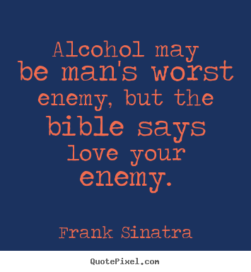 Love quote - Alcohol may be man's worst enemy, but the bible says love your enemy.