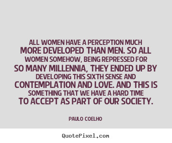 All women have a perception much more developed than.. Paulo Coelho famous love quote