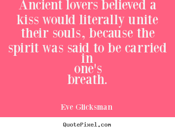Ancient lovers believed a kiss would literally unite their.. Eve Glicksman great love quote