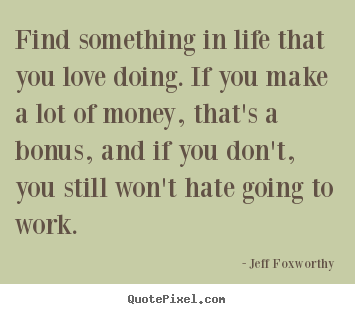 Jeff Foxworthy photo quote - Find something in life that you love doing. if you make.. - Love quote