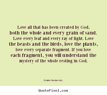 Love all that has been created by god, both the.. Fyodor Dostoevsky  love quote