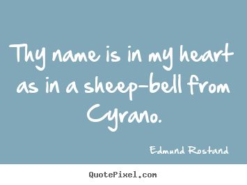 Quotes about love - Thy name is in my heart as in a sheep-bell from cyrano.