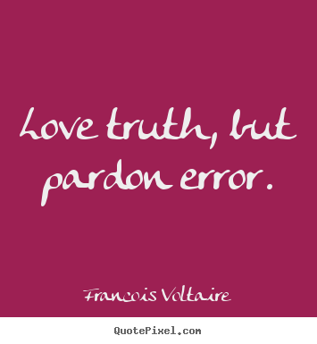 Love truth, but pardon error. Francois Voltaire  love quotes