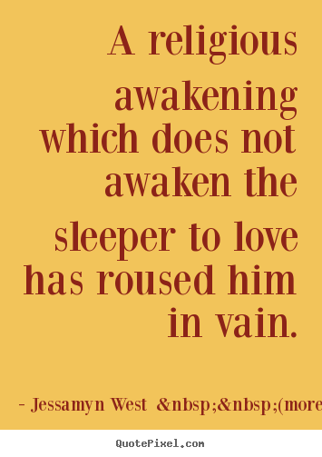 A religious awakening which does not awaken the.. Jessamyn West    (more)  love quotes