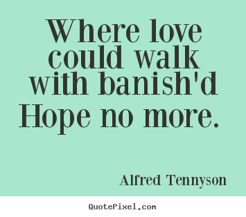 Quotes about love - Where love could walk with banish'd hope no more.