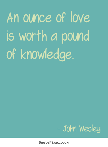 Quote about love - An ounce of love is worth a pound of knowledge.