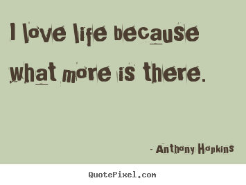 Love quotes - I love life because what more is there.