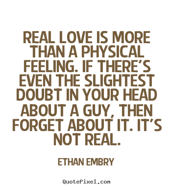 Real love is more than a physical feeling. if there's even the.. Ethan Embry good love quotes