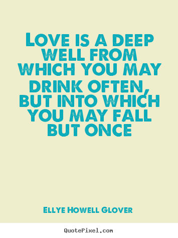 Design picture quotes about love - Love is a deep well from which you may drink often, but..