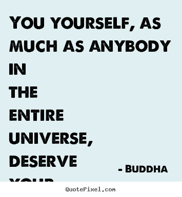 You yourself, as much as anybody in the entire universe,.. Buddha  top love quotes