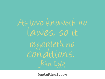 Love quote - As love knoweth no lawes, so it regardeth no conditions.