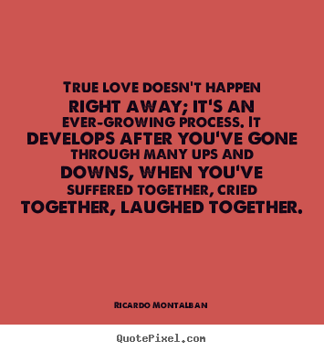 Quote about love - True love doesn't happen right away; it's an ever-growing process...