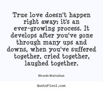 True love doesn't happen right away; it's an ever-growing process... Ricardo Montalban popular love quotes