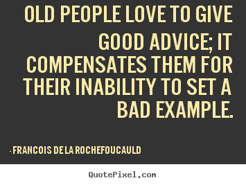 Quote about love - Old people love to give good advice; it compensates them for their..
