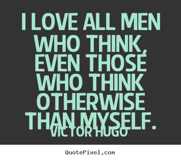 Love quotes - I love all men who think, even those who think otherwise..