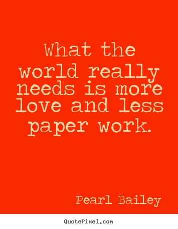 Quotes about love - What the world really needs is more love and less..