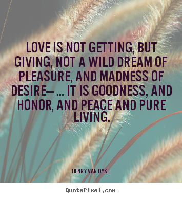 Love quote - Love is not getting, but giving, not a wild dream of pleasure, and madness..