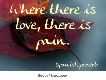 Quotes about love - Where there is love, there is pain.
