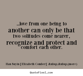 Quote about love - ...love from one being to another can only be that two solitudes come..