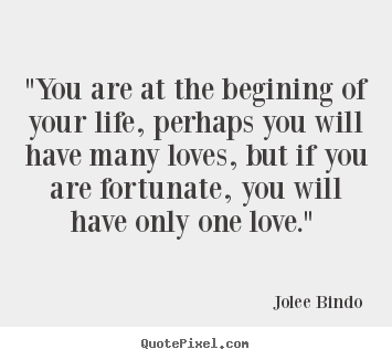 "Jolee Bindo picture quotes - ""you are at the begining of your life, perhaps.. - Love quotes"