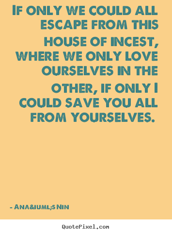 Anaïs Nin photo quote - If only we could all escape from this house of incest,.. - Love quotes
