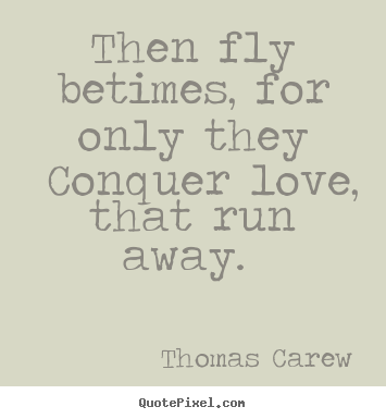 How to make image quotes about love - Then fly betimes, for only they conquer love, that run away.