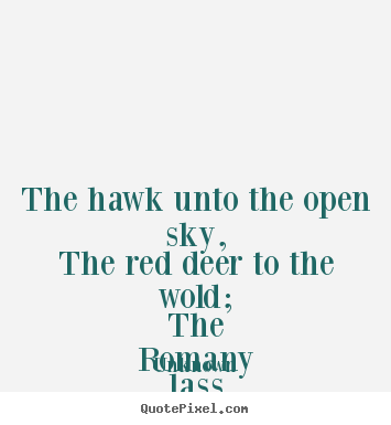 Love quote - The hawk unto the open sky, the red deer to the wold;..