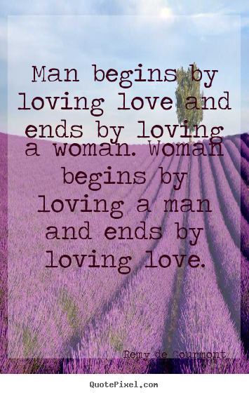 Love quote - Man begins by loving love and ends by loving..