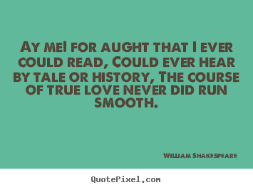 Love quotes - Ay me! for aught that i ever could read, could ever hear by tale or..