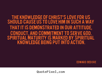 The knowledge of christ's love for us should cause us.. Edward Bedore best love quotes